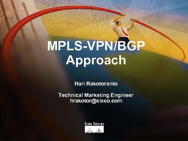 MPLS-VPN/BGP Approach Hari Rakotoranto Technical Marketing Engineer hrakotor@cisco. com