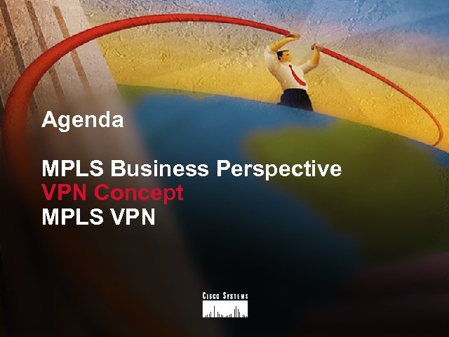 Agenda MPLS Business Perspective VPN Concept MPLS VPN