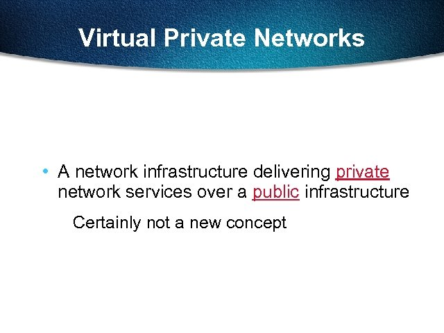 Virtual Private Networks • A network infrastructure delivering private network services over a public