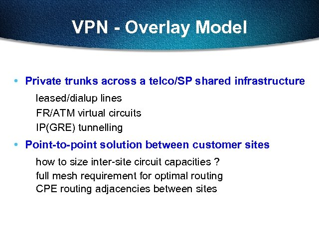 VPN - Overlay Model • Private trunks across a telco/SP shared infrastructure leased/dialup lines