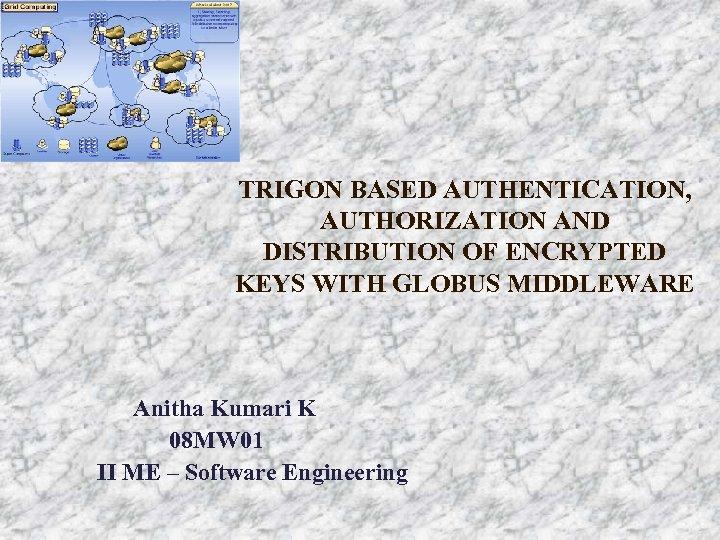TRIGON BASED AUTHENTICATION, AUTHORIZATION AND DISTRIBUTION OF ENCRYPTED KEYS WITH GLOBUS MIDDLEWARE Anitha Kumari
