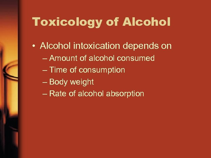 Toxicology of Alcohol • Alcohol intoxication depends on – Amount of alcohol consumed –