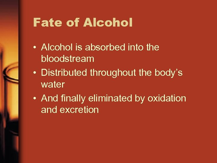 Fate of Alcohol • Alcohol is absorbed into the bloodstream • Distributed throughout the