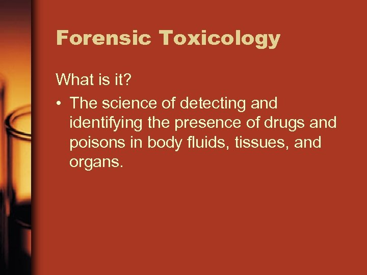 Forensic Toxicology What is it? • The science of detecting and identifying the presence