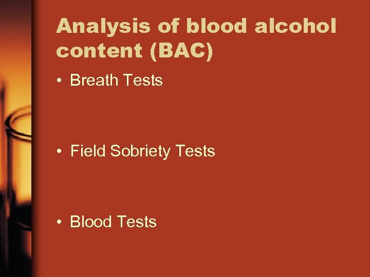 Analysis of blood alcohol content (BAC) • Breath Tests • Field Sobriety Tests •
