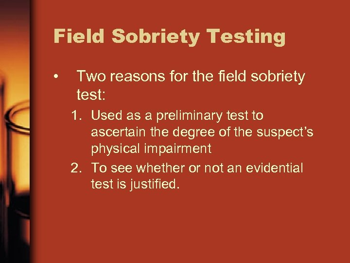 Field Sobriety Testing • Two reasons for the field sobriety test: 1. Used as