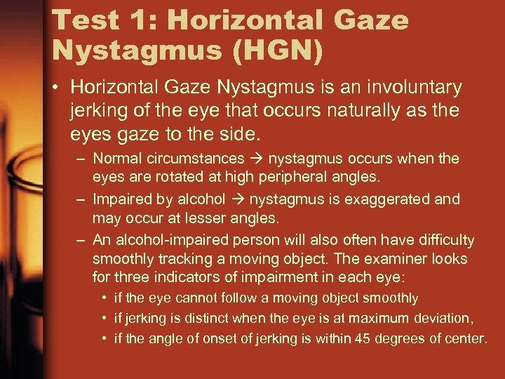 Test 1: Horizontal Gaze Nystagmus (HGN) • Horizontal Gaze Nystagmus is an involuntary jerking