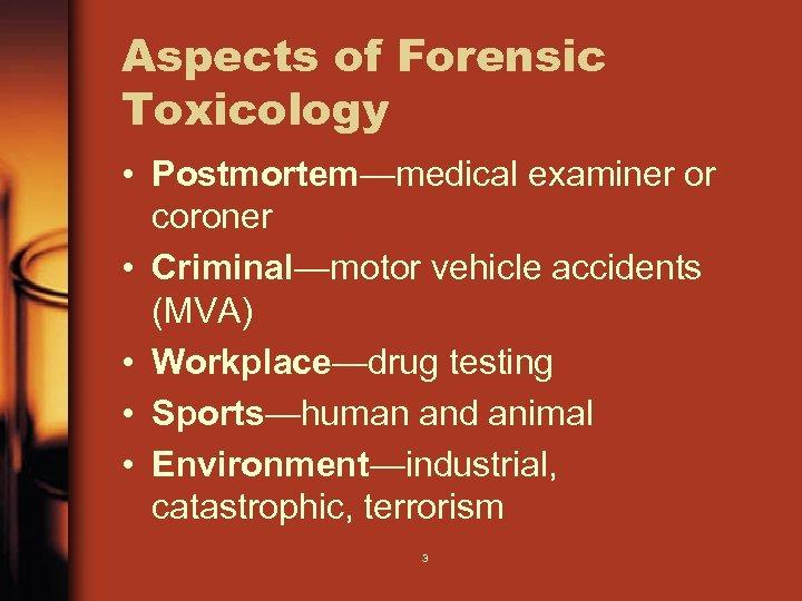 Aspects of Forensic Toxicology • Postmortem—medical examiner or coroner • Criminal—motor vehicle accidents (MVA)