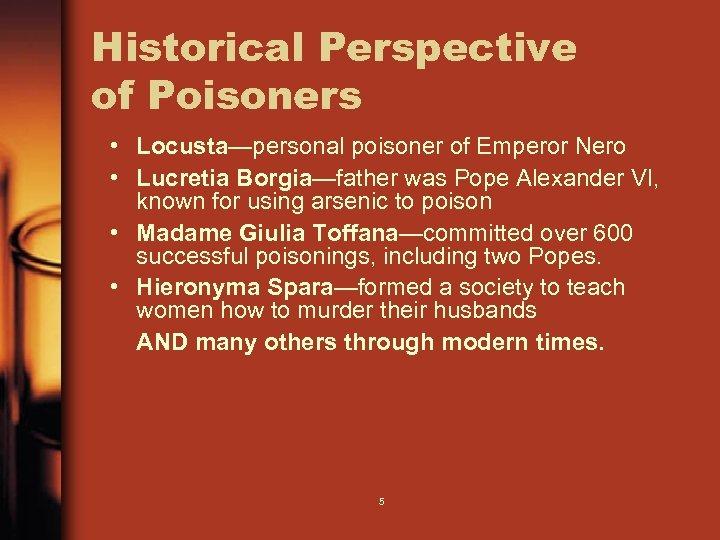 Historical Perspective of Poisoners • Locusta—personal poisoner of Emperor Nero • Lucretia Borgia—father was