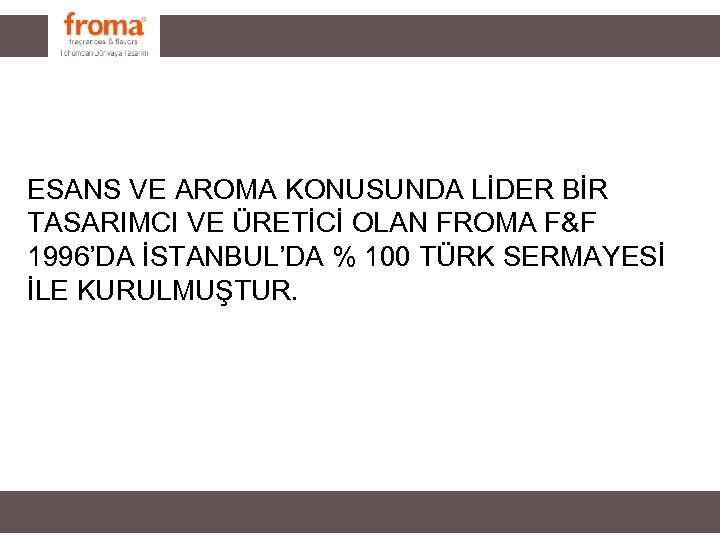 ESANS VE AROMA KONUSUNDA LİDER BİR TASARIMCI VE ÜRETİCİ OLAN FROMA F&F 1996'DA İSTANBUL'DA