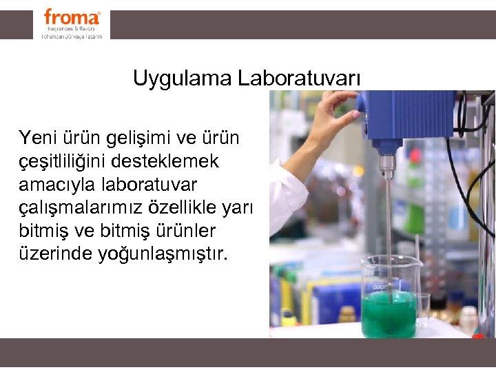 Uygulama Laboratuvarı Yeni ürün gelişimi ve ürün çeşitliliğini desteklemek amacıyla laboratuvar çalışmalarımız özellikle yarı