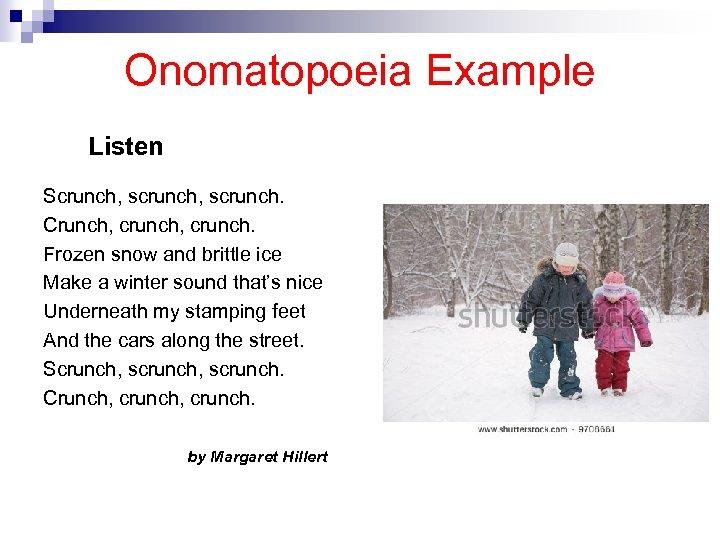 Onomatopoeia Example Listen Scrunch, scrunch. Crunch, crunch. Frozen snow and brittle ice Make a