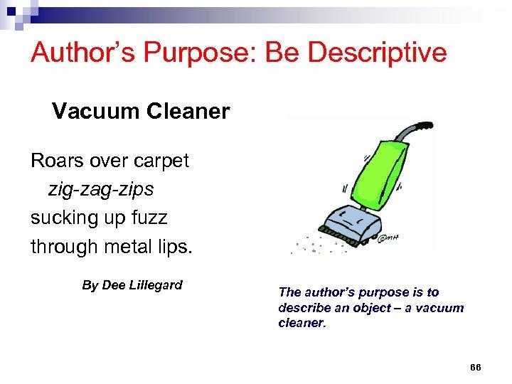 Author's Purpose: Be Descriptive Vacuum Cleaner Roars over carpet zig-zag-zips sucking up fuzz through