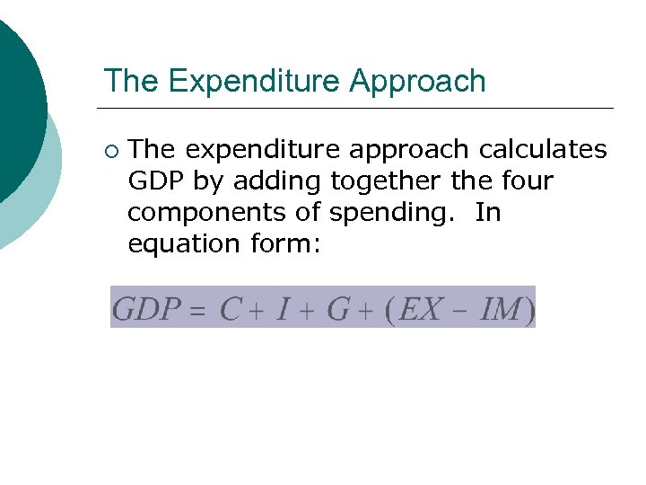 The Expenditure Approach ¡ The expenditure approach calculates GDP by adding together the four
