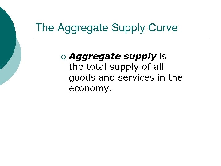 The Aggregate Supply Curve ¡ Aggregate supply is the total supply of all goods