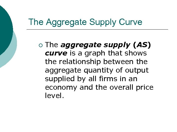 The Aggregate Supply Curve ¡ The aggregate supply (AS) curve is a graph that
