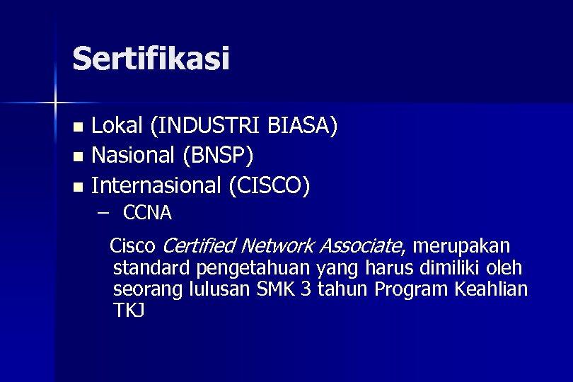 Sertifikasi Lokal (INDUSTRI BIASA) n Nasional (BNSP) n Internasional (CISCO) n – CCNA Cisco