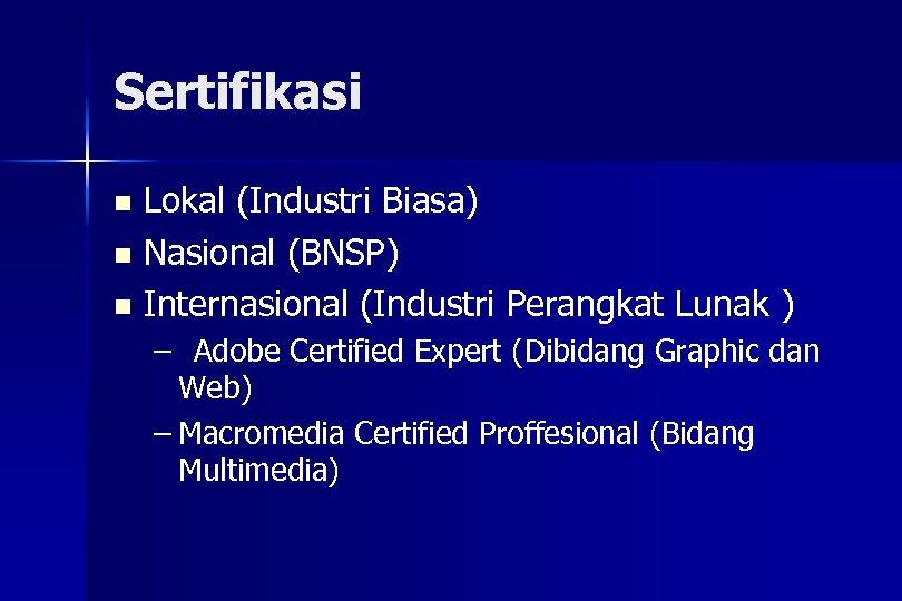 Sertifikasi Lokal (Industri Biasa) n Nasional (BNSP) n Internasional (Industri Perangkat Lunak ) n