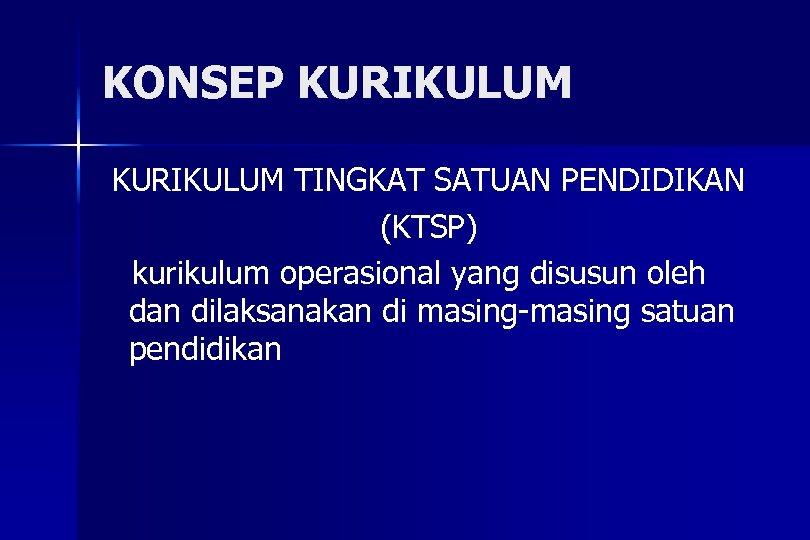 KONSEP KURIKULUM TINGKAT SATUAN PENDIDIKAN (KTSP) kurikulum operasional yang disusun oleh dan dilaksanakan di
