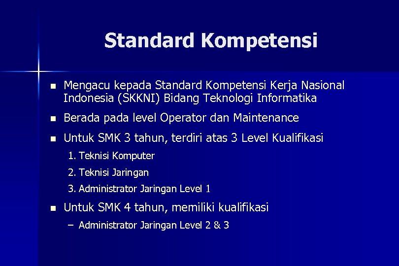 Standard Kompetensi n Mengacu kepada Standard Kompetensi Kerja Nasional Indonesia (SKKNI) Bidang Teknologi Informatika