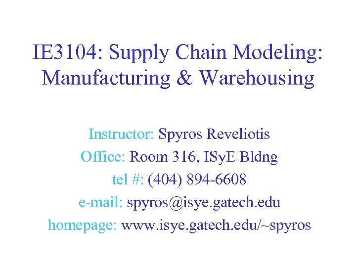 IE 3104: Supply Chain Modeling: Manufacturing & Warehousing Instructor: Spyros Reveliotis Office: Room 316,