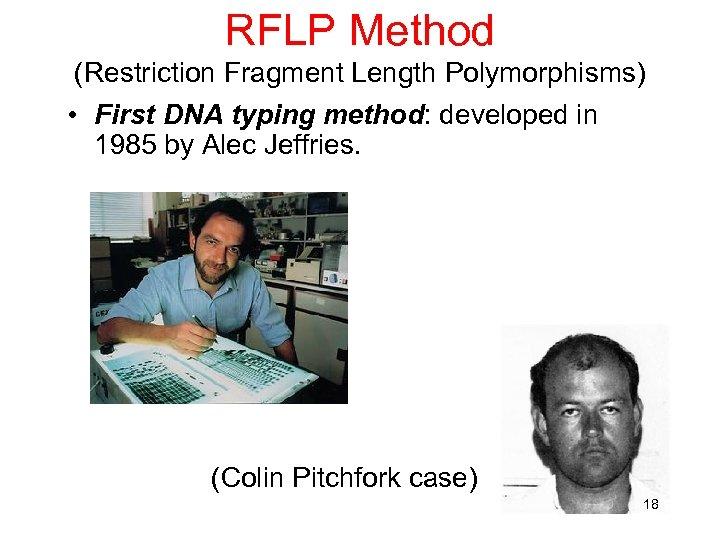RFLP Method (Restriction Fragment Length Polymorphisms) • First DNA typing method: developed in 1985