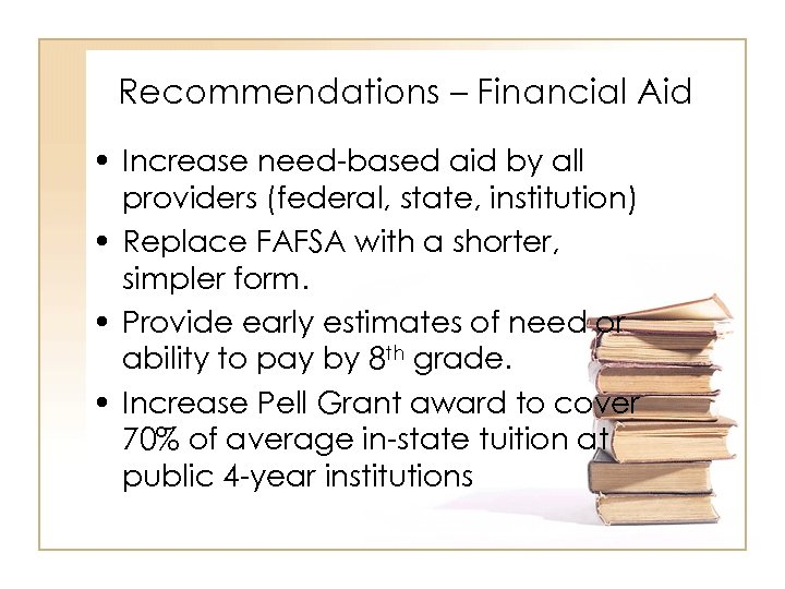 Recommendations – Financial Aid • Increase need-based aid by all providers (federal, state, institution)