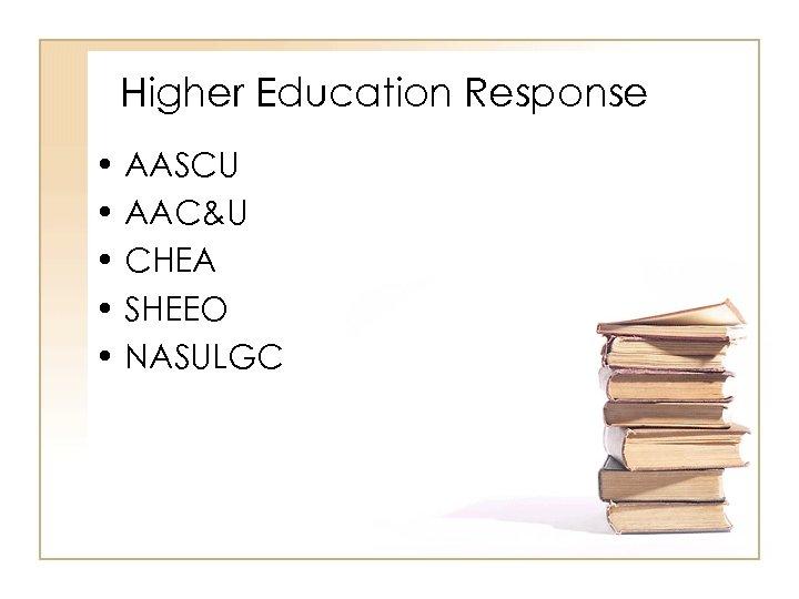 Higher Education Response • AASCU • AAC&U • CHEA • SHEEO • NASULGC