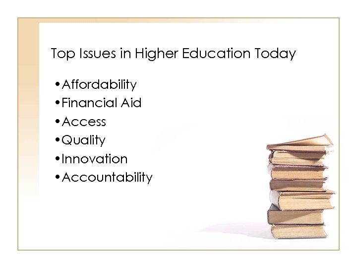 Top Issues in Higher Education Today • Affordability • Financial Aid • Access •