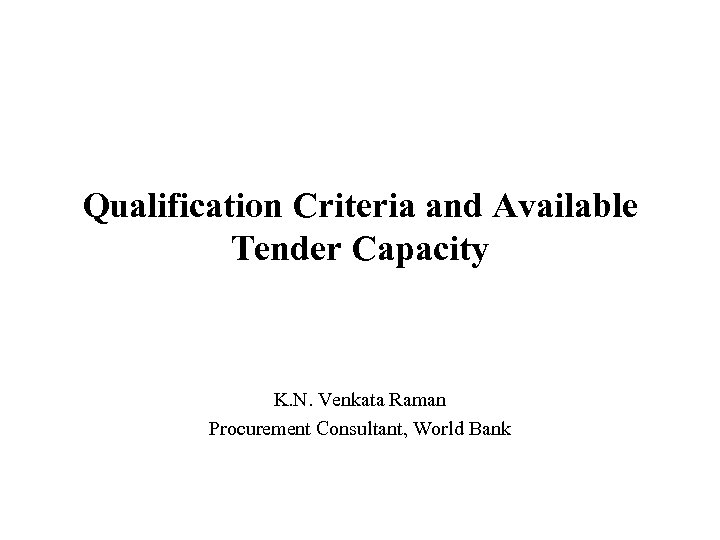 Qualification Criteria and Available Tender Capacity K. N. Venkata Raman Procurement Consultant, World Bank