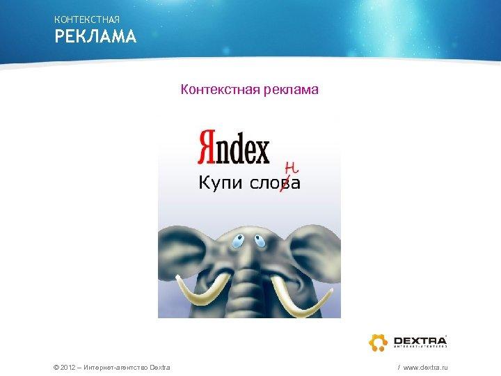 КОНТЕКСТНАЯ РЕКЛАМА Контекстная реклама © 2012 – Интернет-агентство Dextra / www. dextra. ru
