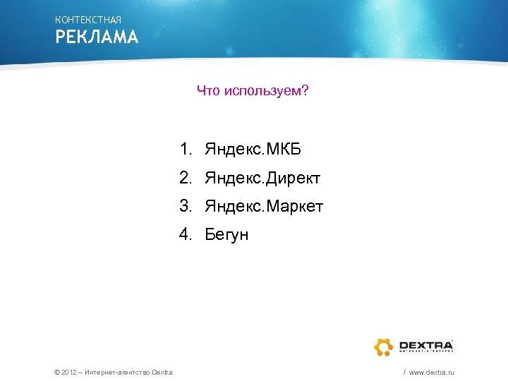 КОНТЕКСТНАЯ РЕКЛАМА Что используем? 1. Яндекс. МКБ 2. Яндекс. Директ 3. Яндекс. Маркет 4.
