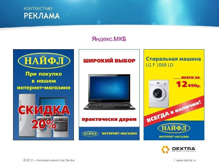 КОНТЕКСТНАЯ РЕКЛАМА Яндекс. МКБ © 2012 – Интернет-агентство Dextra / www. dextra. ru