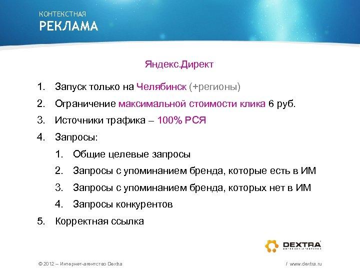 КОНТЕКСТНАЯ РЕКЛАМА Яндекс. Директ 1. Запуск только на Челябинск (+регионы) 2. Ограничение максимальной стоимости