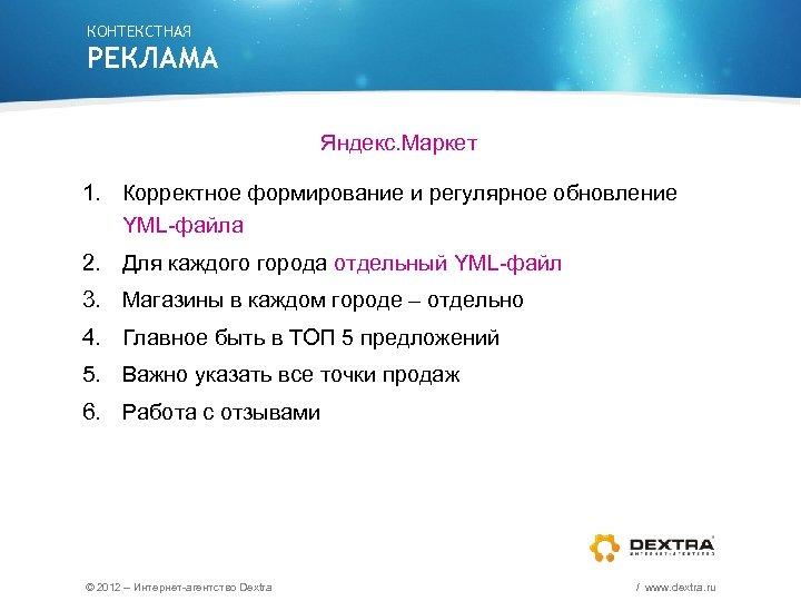 КОНТЕКСТНАЯ РЕКЛАМА Яндекс. Маркет 1. Корректное формирование и регулярное обновление YML-файла 2. Для каждого