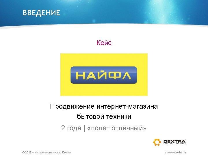 ВВЕДЕНИЕ Кейс Продвижение интернет-магазина бытовой техники 2 года | «полет отличный» © 2012 –