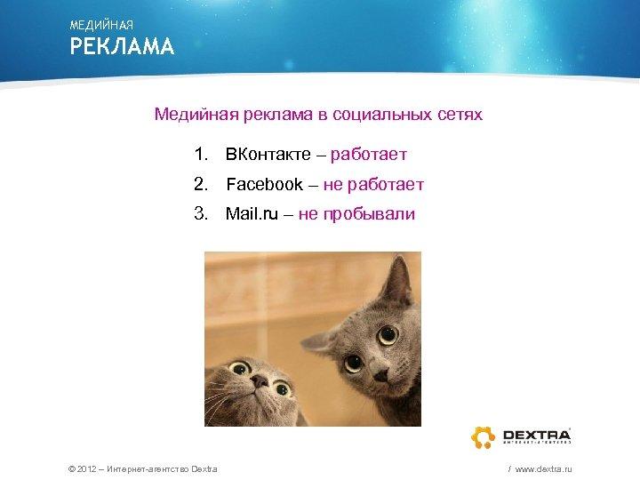 МЕДИЙНАЯ РЕКЛАМА Медийная реклама в социальных сетях 1. ВКонтакте – работает 2. Facebook –