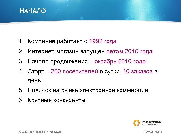 НАЧАЛО 1. Компания работает с 1992 года 2. Интернет-магазин запущен летом 2010 года 3.