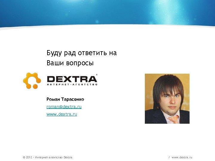 Буду рад ответить на Ваши вопросы Роман Тарасенко roman@dextra. ru www. dextra. ru ©