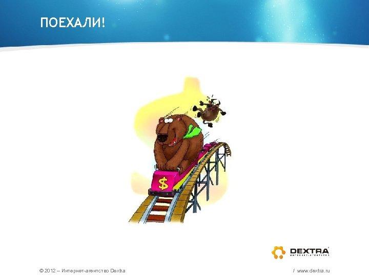 ПОЕХАЛИ! © 2012 – Интернет-агентство Dextra / www. dextra. ru