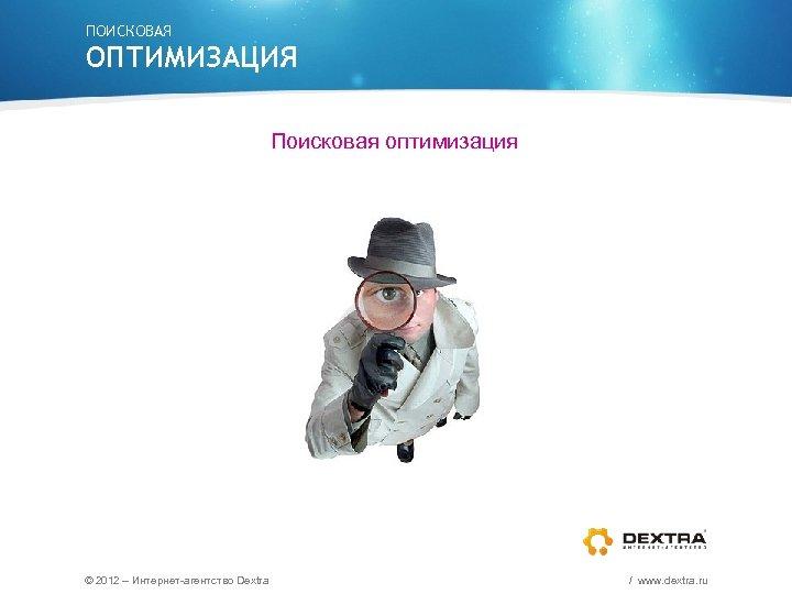 ПОИСКОВАЯ ОПТИМИЗАЦИЯ Поисковая оптимизация © 2012 – Интернет-агентство Dextra / www. dextra. ru