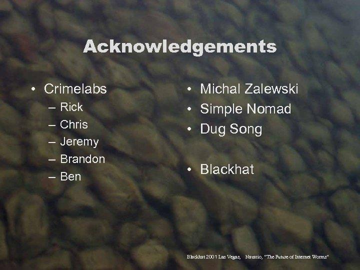 Acknowledgements • Crimelabs – – – Rick Chris Jeremy Brandon Ben • Michal Zalewski