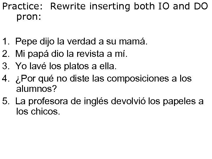 Practice: Rewrite inserting both IO and DO pron: 1. Pepe dijo la verdad a