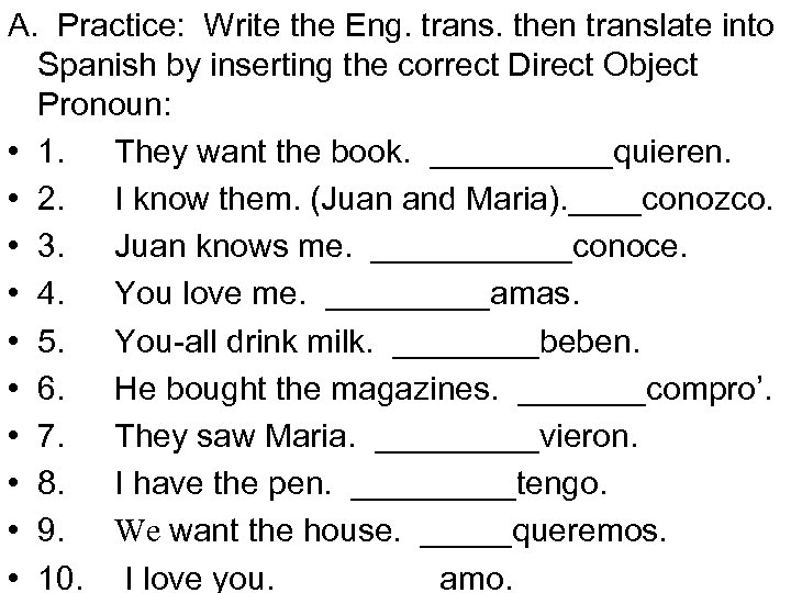A. Practice: Write the Eng. trans. then translate into Spanish by inserting the correct