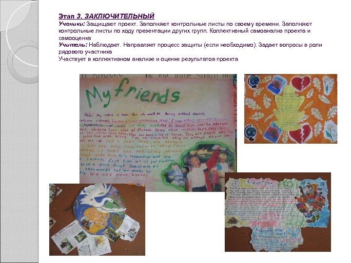 Этап 3. ЗАКЛЮЧИТЕЛЬНЫЙ Ученики: Защищают проект. Заполняют контрольные листы по своему времени. Заполняют контрольные
