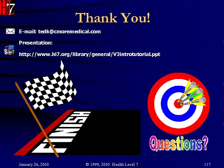 Thank You! E-mail: tedk@cmoremedical. com Presentation: http: //www. hl 7. org/library/general/V 3 introtutorial. ppt