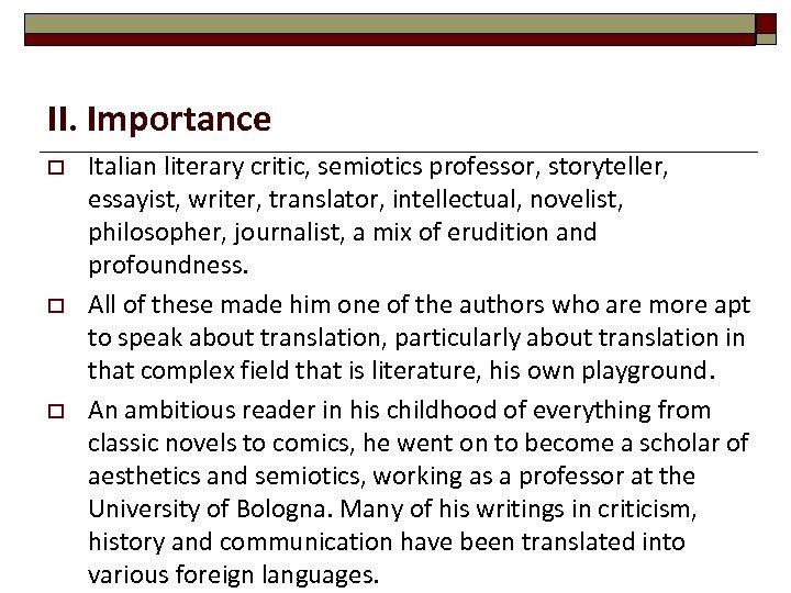 II. Importance o o o Italian literary critic, semiotics professor, storyteller, essayist, writer, translator,