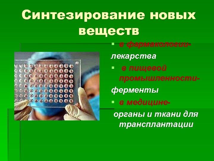 Синтезирование новых веществ § в фармакологиилекарства § в пищевой промышленностиферменты § в медицинеорганы и
