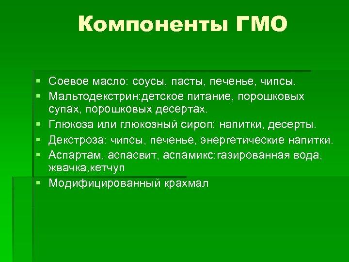 Компоненты ГМО § Соевое масло: соусы, пасты, печенье, чипсы. § Мальтодекстрин: детское питание, порошковых