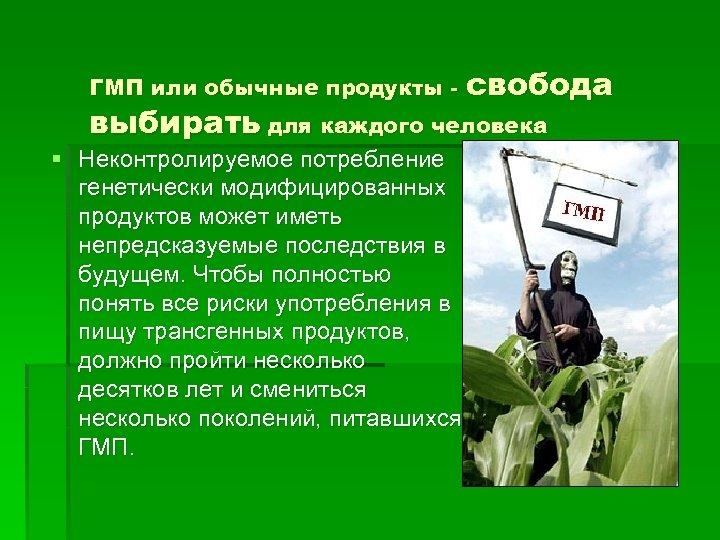 ГМП или обычные продукты - свобода выбирать для каждого человека § Неконтролируемое потребление генетически